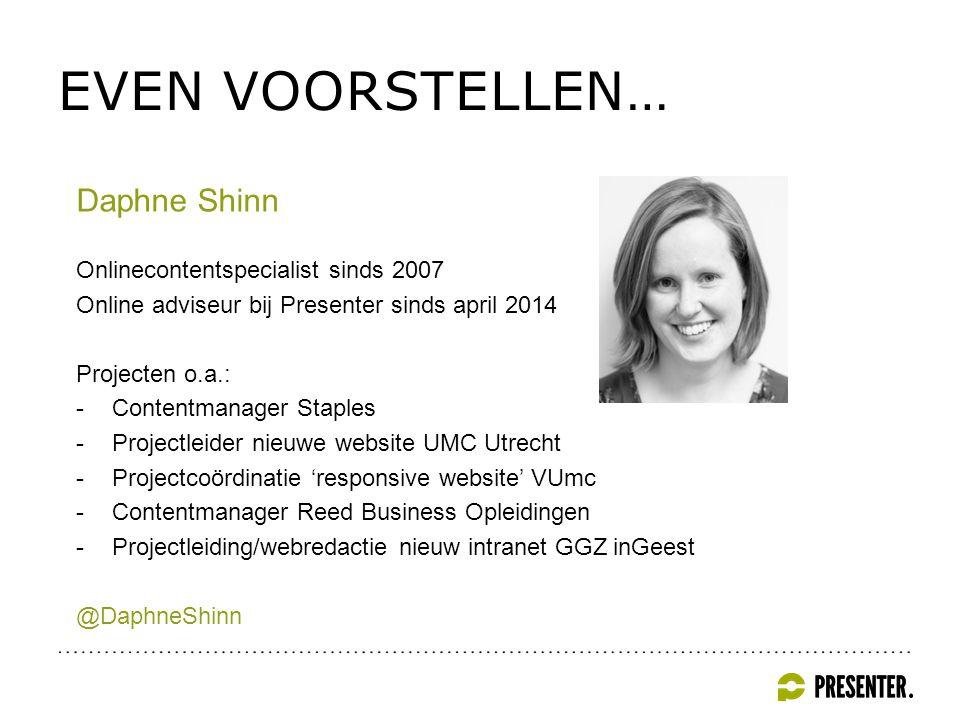 EVEN VOORSTELLEN… Daphne Shinn Onlinecontentspecialist sinds 2007 Online adviseur bij Presenter sinds april 2014 Projecten o.a.: -Contentmanager Staples -Projectleider nieuwe website UMC Utrecht -Projectcoördinatie 'responsive website' VUmc -Contentmanager Reed Business Opleidingen -Projectleiding/webredactie nieuw intranet GGZ inGeest @DaphneShinn