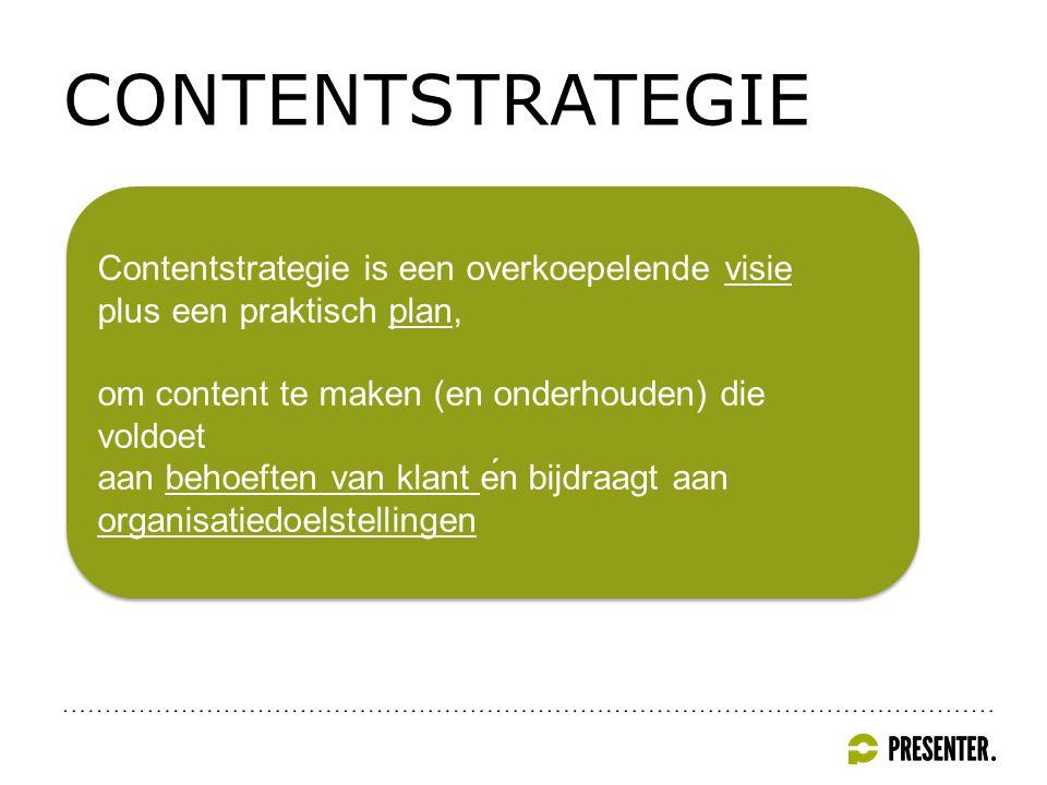 CONTENTSTRATEGIE Contentstrategie is een overkoepelende visie plus een praktisch plan, om content te maken (en onderhouden) die voldoet aan behoeften van klant én bijdraagt aan organisatiedoelstellingen Contentstrategie is een overkoepelende visie plus een praktisch plan, om content te maken (en onderhouden) die voldoet aan behoeften van klant én bijdraagt aan organisatiedoelstellingen