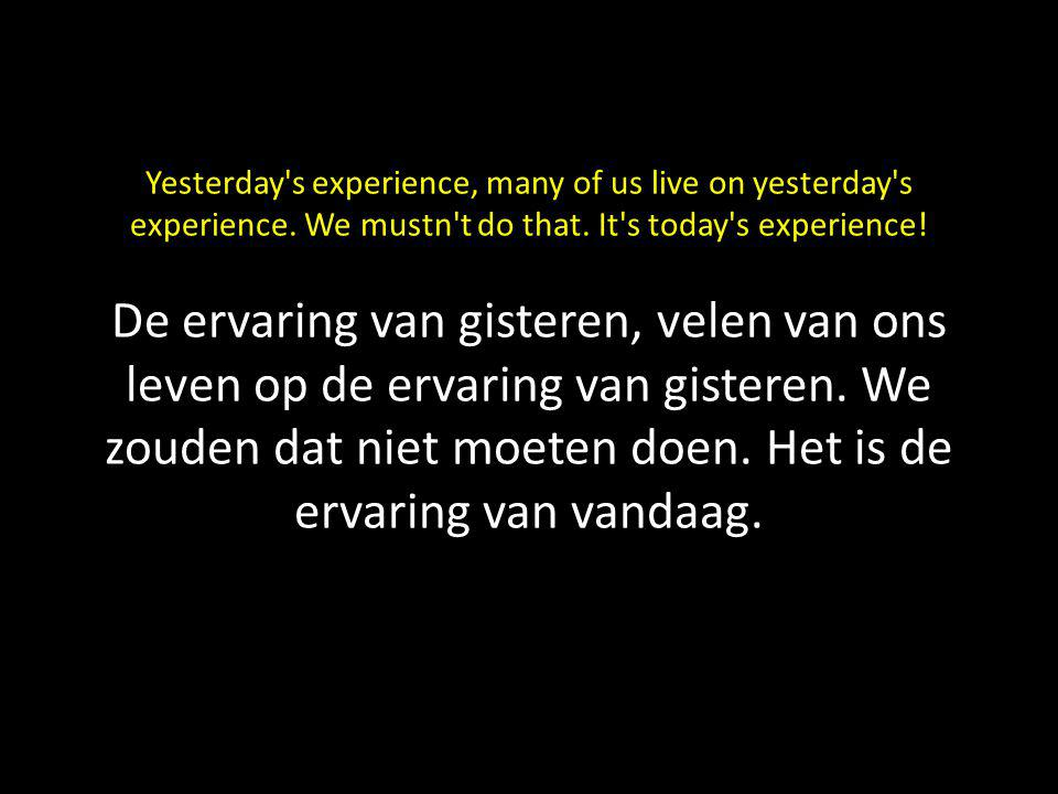 Yesterday's experience, many of us live on yesterday's experience. We mustn't do that. It's today's experience! De ervaring van gisteren, velen van on