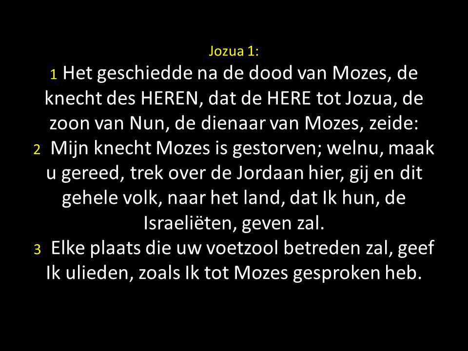 Jozua 1: 1 Het geschiedde na de dood van Mozes, de knecht des HEREN, dat de HERE tot Jozua, de zoon van Nun, de dienaar van Mozes, zeide: 2 Mijn knech