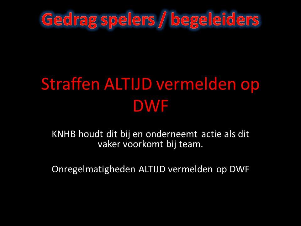 Straffen ALTIJD vermelden op DWF KNHB houdt dit bij en onderneemt actie als dit vaker voorkomt bij team.