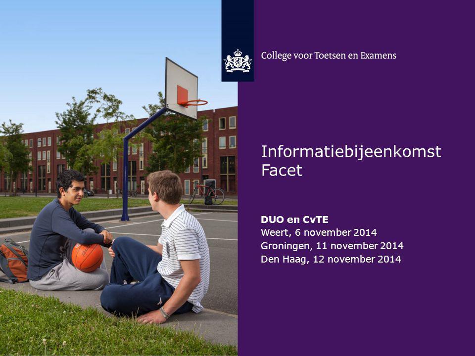 Informatiebijeenkomst Facet DUO en CvTE Weert, 6 november 2014 Groningen, 11 november 2014 Den Haag, 12 november 2014