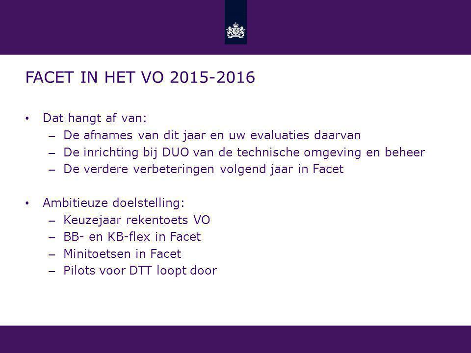FACET IN HET VO 2015-2016 Dat hangt af van: – De afnames van dit jaar en uw evaluaties daarvan – De inrichting bij DUO van de technische omgeving en beheer – De verdere verbeteringen volgend jaar in Facet Ambitieuze doelstelling: – Keuzejaar rekentoets VO – BB- en KB-flex in Facet – Minitoetsen in Facet – Pilots voor DTT loopt door