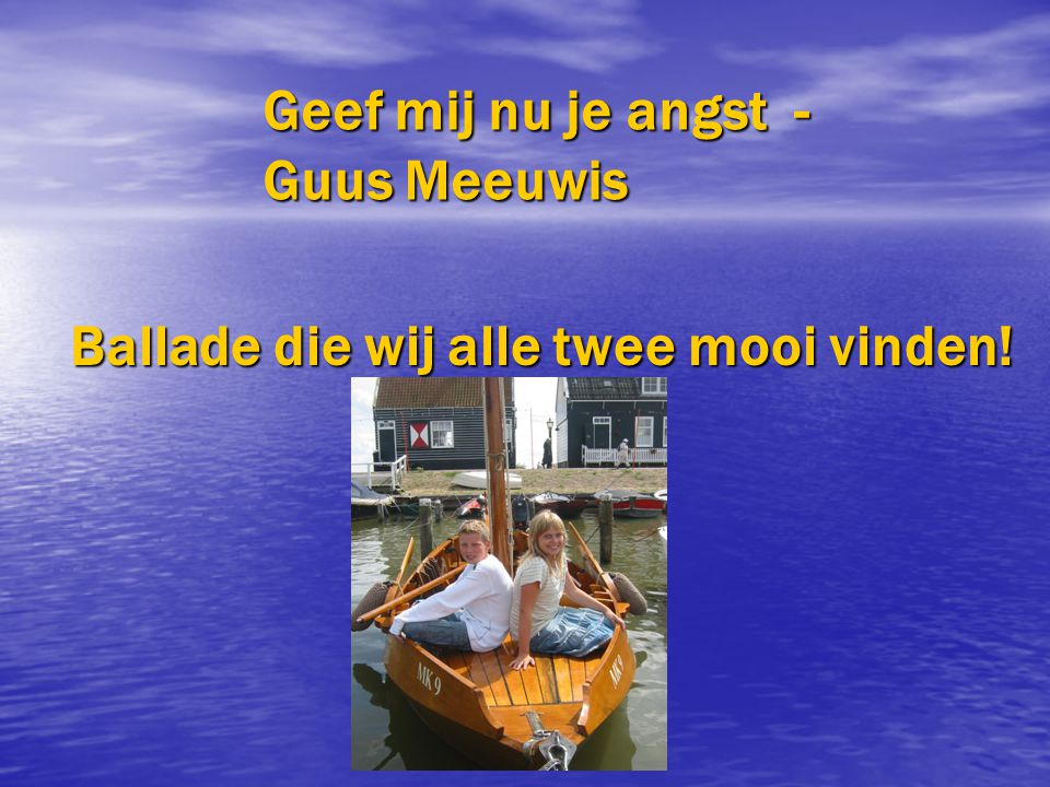 Geef mij nu je angst - Guus Meeuwis Ballade die wij alle twee mooi vinden!