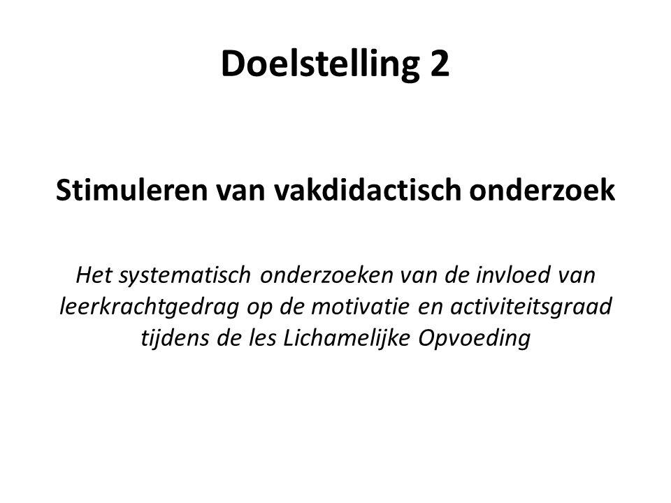 Doelstelling 2 Stimuleren van vakdidactisch onderzoek Het systematisch onderzoeken van de invloed van leerkrachtgedrag op de motivatie en activiteitsg