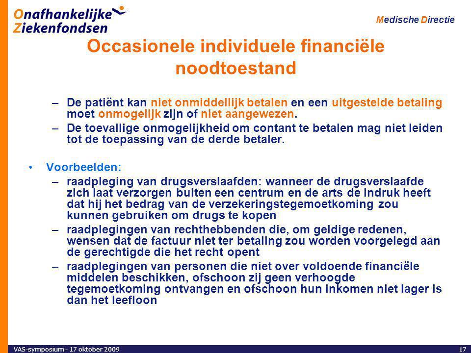 VAS-symposium - 17 oktober 200917 Medische Directie Occasionele individuele financiële noodtoestand –De patiënt kan niet onmiddellijk betalen en een uitgestelde betaling moet onmogelijk zijn of niet aangewezen.