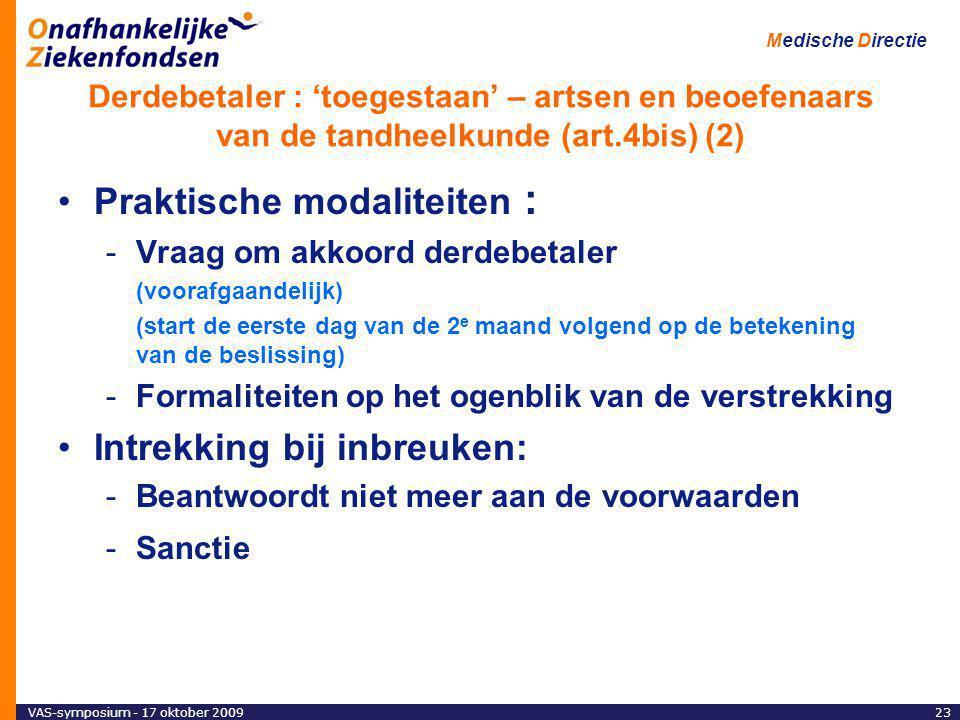 VAS-symposium - 17 oktober 200923 Medische Directie Derdebetaler : 'toegestaan' – artsen en beoefenaars van de tandheelkunde (art.4bis) (2) Praktische modaliteiten : -Vraag om akkoord derdebetaler (voorafgaandelijk) (start de eerste dag van de 2 e maand volgend op de betekening van de beslissing) -Formaliteiten op het ogenblik van de verstrekking Intrekking bij inbreuken: -Beantwoordt niet meer aan de voorwaarden -Sanctie