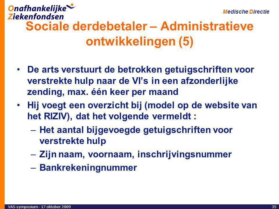 VAS-symposium - 17 oktober 200935 Medische Directie Sociale derdebetaler – Administratieve ontwikkelingen (5) De arts verstuurt de betrokken getuigschriften voor verstrekte hulp naar de VI's in een afzonderlijke zending, max.