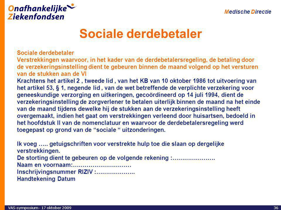 VAS-symposium - 17 oktober 200936 Medische Directie Sociale derdebetaler Verstrekkingen waarvoor, in het kader van de derdebetalersregeling, de betaling door de verzekeringsinstelling dient te gebeuren binnen de maand volgend op het versturen van de stukken aan de VI Krachtens het artikel 2, tweede lid, van het KB van 10 oktober 1986 tot uitvoering van het artikel 53, § 1, negende lid, van de wet betreffende de verplichte verzekering voor geneeskundige verzorging en uitkeringen, gecoördineerd op 14 juli 1994, dient de verzekeringsinstelling de zorgverlener te betalen uiterlijk binnen de maand na het einde van de maand tijdens dewelke hij de stukken aan de verzekeringsinstelling heeft overgemaakt, indien het gaat om verstrekkingen verleend door huisartsen, bedoeld in het hoofdstuk II van de nomenclatuur en waarvoor de derdebetalersregeling werd toegepast op grond van de sociale uitzonderingen.