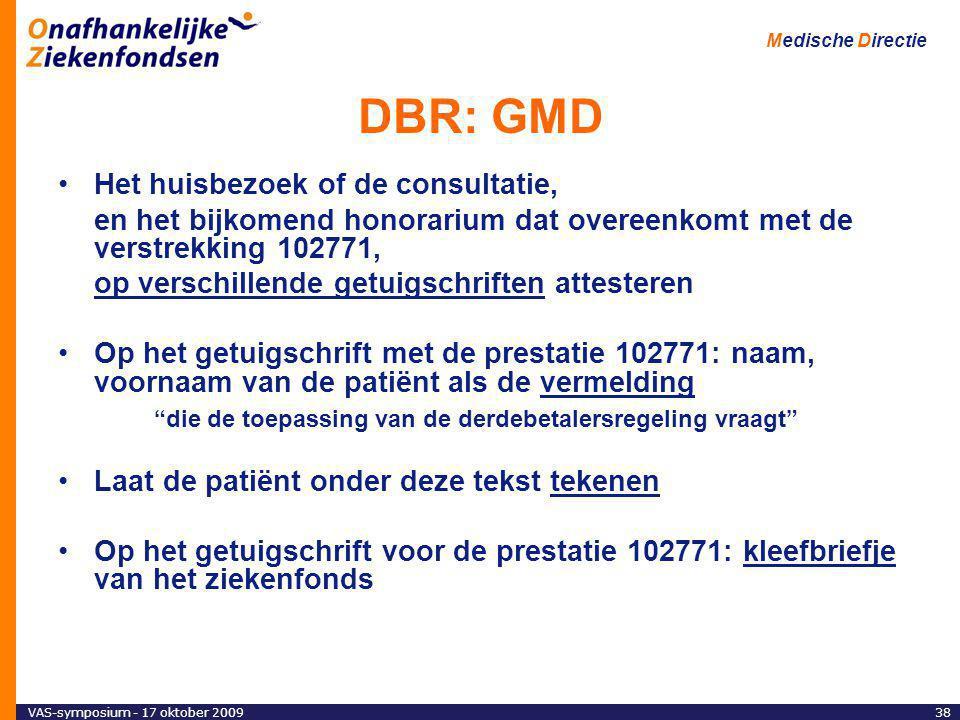 VAS-symposium - 17 oktober 200938 Medische Directie DBR: GMD Het huisbezoek of de consultatie, en het bijkomend honorarium dat overeenkomt met de verstrekking 102771, op verschillende getuigschriften attesteren Op het getuigschrift met de prestatie 102771: naam, voornaam van de patiënt als de vermelding die de toepassing van de derdebetalersregeling vraagt Laat de patiënt onder deze tekst tekenen Op het getuigschrift voor de prestatie 102771: kleefbriefje van het ziekenfonds