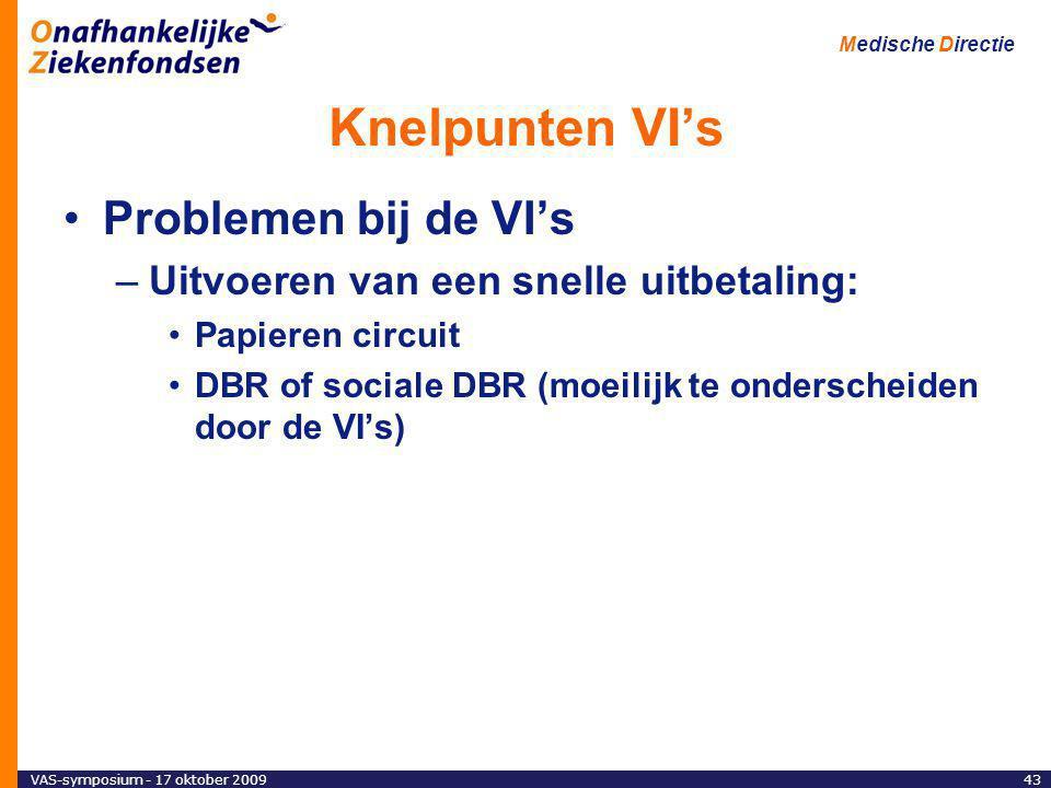 VAS-symposium - 17 oktober 200943 Medische Directie Knelpunten VI's Problemen bij de VI's –Uitvoeren van een snelle uitbetaling: Papieren circuit DBR of sociale DBR (moeilijk te onderscheiden door de VI's)