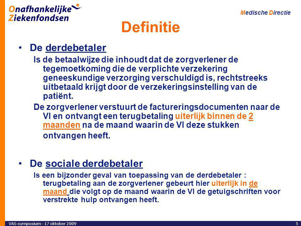 VAS-symposium - 17 oktober 20095 Medische Directie Definitie De derdebetaler Is de betaalwijze die inhoudt dat de zorgverlener de tegemoetkoming die de verplichte verzekering geneeskundige verzorging verschuldigd is, rechtstreeks uitbetaald krijgt door de verzekeringsinstelling van de patiënt.