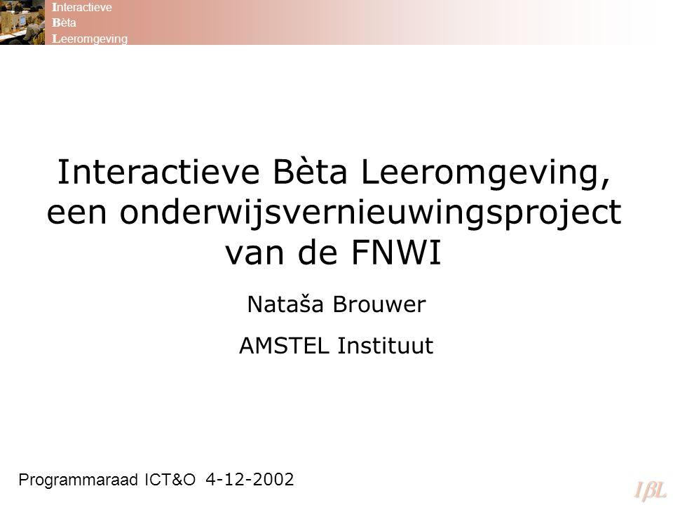 Interactieve Bèta Leeromgeving, een onderwijsvernieuwingsproject van de FNWI Nataša Brouwer AMSTEL Instituut Programmaraad ICT&O 4-12-2002 I nteractieve B èta L eeromgeving ILILILIL
