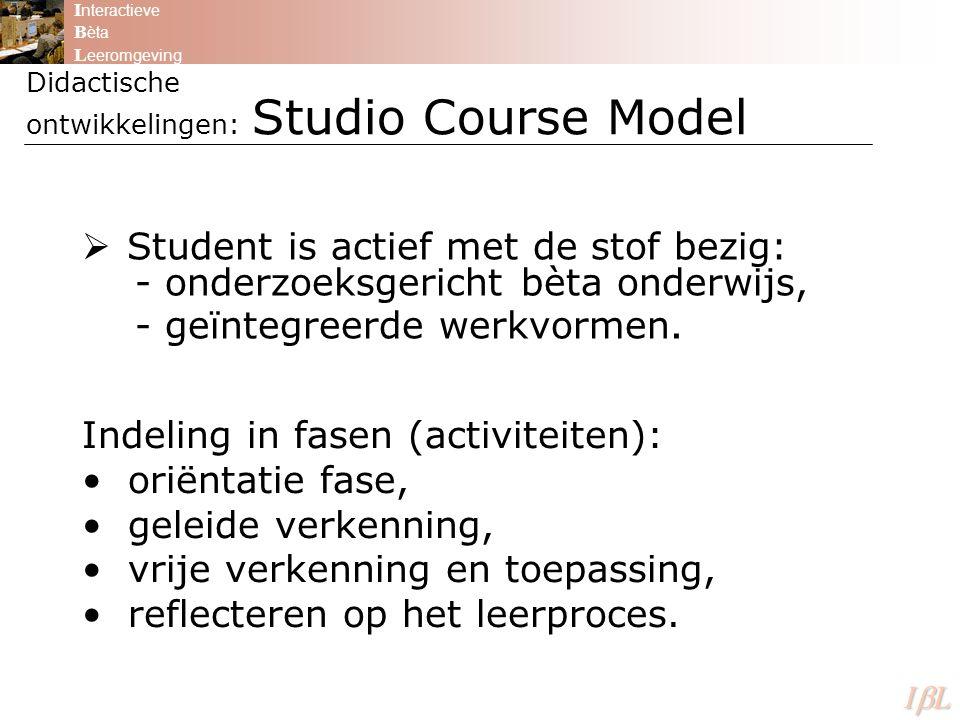 Didactische ontwikkelingen: Studio Course Model I nteractieve B èta L eeromgeving ILILILIL  Student is actief met de stof bezig: - onderzoeksgericht bèta onderwijs, - geïntegreerde werkvormen.