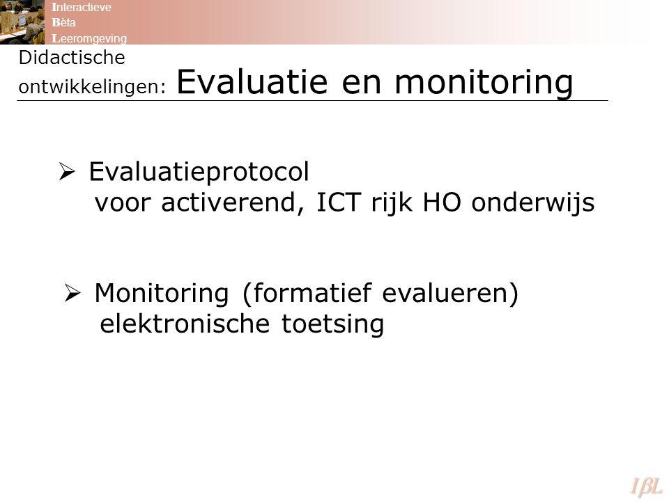 Didactische ontwikkelingen: Evaluatie en monitoring I nteractieve B èta L eeromgeving ILILILIL  Evaluatieprotocol voor activerend, ICT rijk HO onderwijs  Monitoring (formatief evalueren) elektronische toetsing