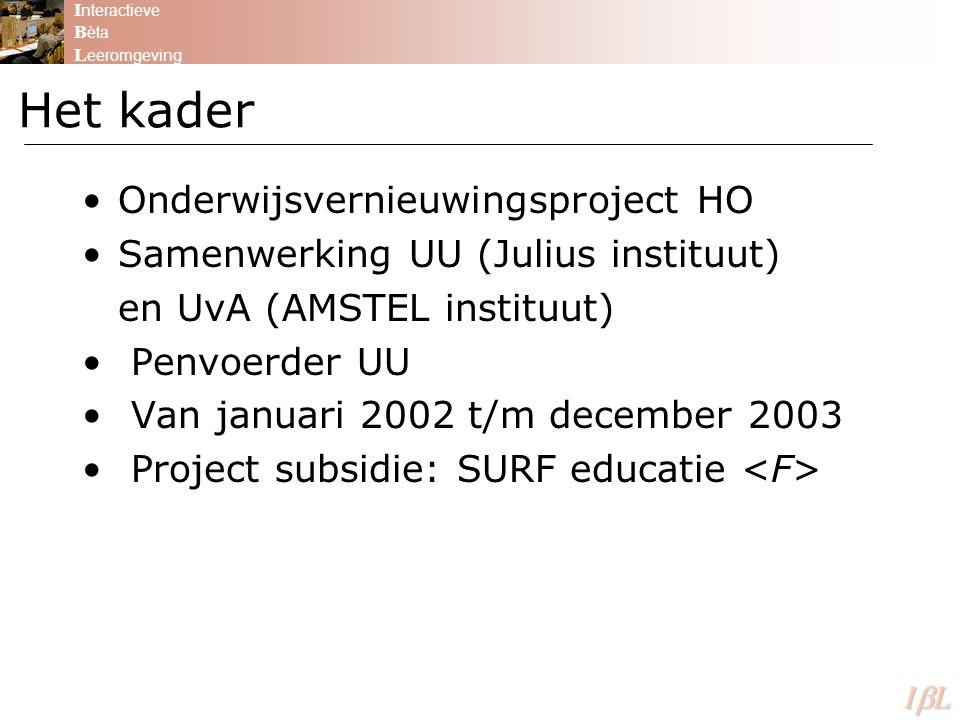 I nteractieve B èta L eeromgeving ILILILIL Onderwijsvernieuwingsproject HO Samenwerking UU (Julius instituut) en UvA (AMSTEL instituut) Penvoerder UU Van januari 2002 t/m december 2003 Project subsidie: SURF educatie Het kader