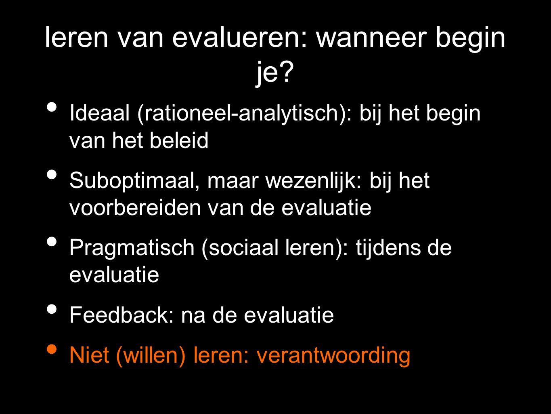 leren van evalueren: wanneer begin je? Ideaal (rationeel-analytisch): bij het begin van het beleid Suboptimaal, maar wezenlijk: bij het voorbereiden v