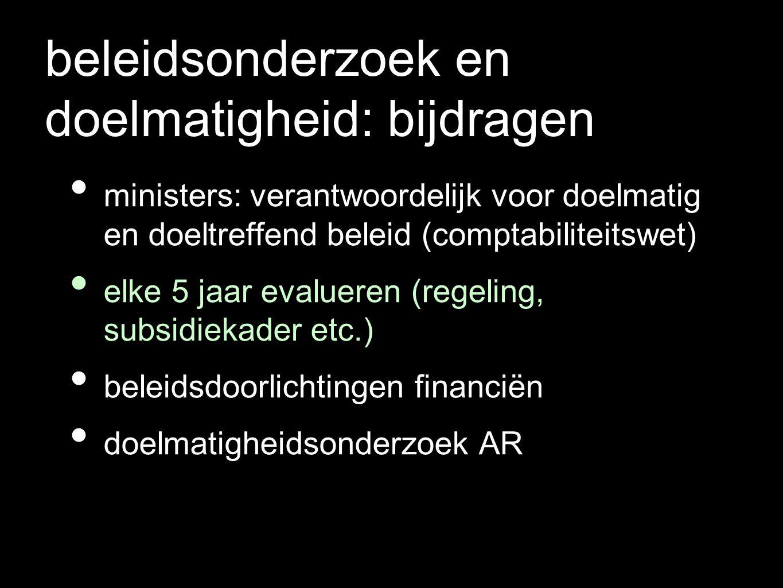 beleidsonderzoek en doelmatigheid: bijdragen ministers: verantwoordelijk voor doelmatig en doeltreffend beleid (comptabiliteitswet) elke 5 jaar evalueren (regeling, subsidiekader etc.) beleidsdoorlichtingen financiën doelmatigheidsonderzoek AR