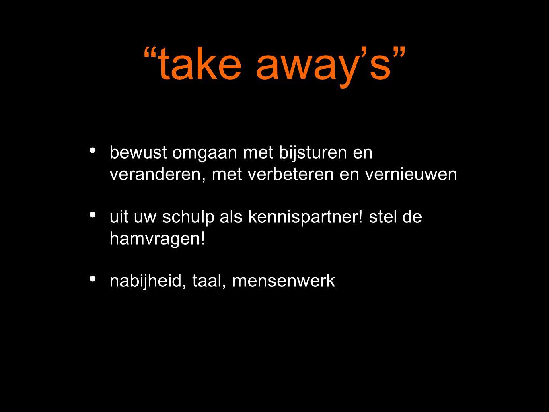 """""""take away's"""" bewust omgaan met bijsturen en veranderen, met verbeteren en vernieuwen uit uw schulp als kennispartner! stel de hamvragen! nabijheid, t"""