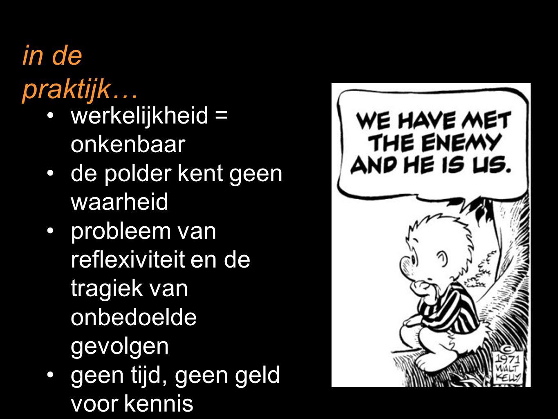 in de praktijk… werkelijkheid = onkenbaar de polder kent geen waarheid probleem van reflexiviteit en de tragiek van onbedoelde gevolgen geen tijd, gee