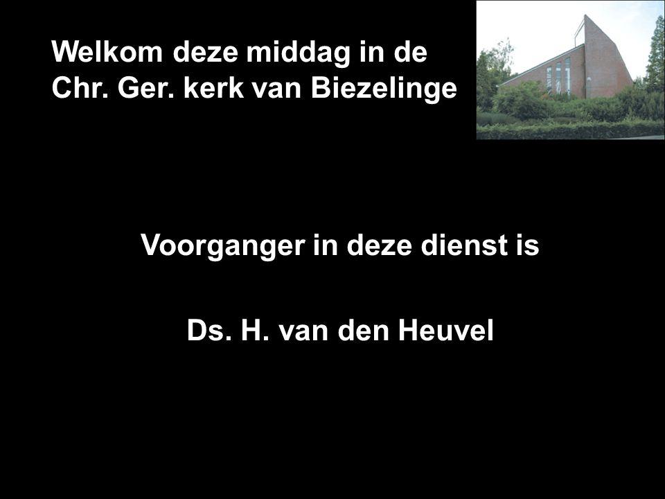 Welkom deze middag in de Chr. Ger. kerk van Biezelinge Voorganger in deze dienst is Ds. H. van den Heuvel