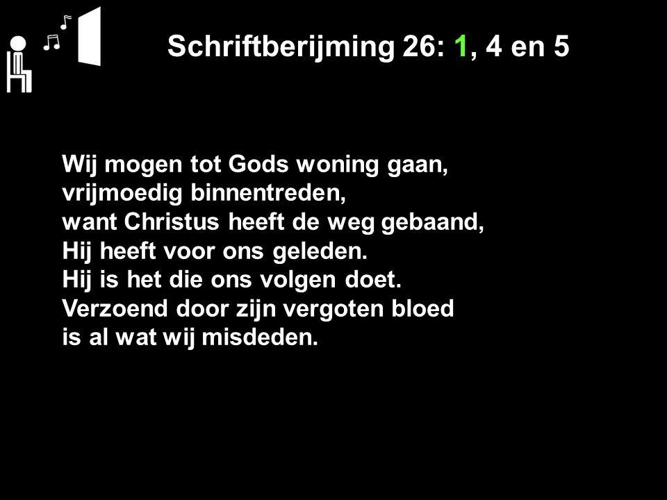 Schriftberijming 26: 1, 4 en 5 Wij mogen tot Gods woning gaan, vrijmoedig binnentreden, want Christus heeft de weg gebaand, Hij heeft voor ons geleden