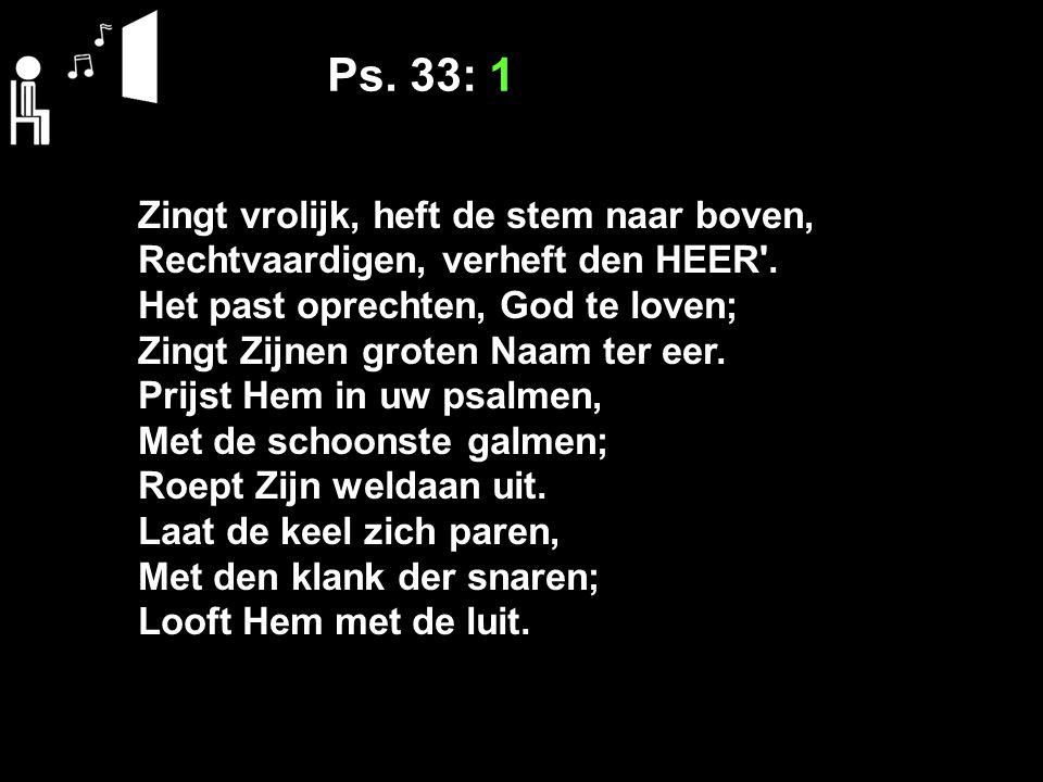 Ps. 33: 1 Zingt vrolijk, heft de stem naar boven, Rechtvaardigen, verheft den HEER'. Het past oprechten, God te loven; Zingt Zijnen groten Naam ter ee