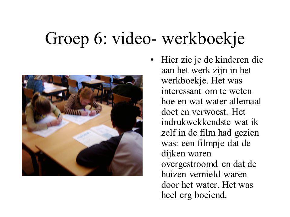 Groep 6: video-werkboekje Hier zie je de kinderen een film aan het kijken van: water, mensen en werk. Als ze de film hebben gekeken gaan ze in het wer