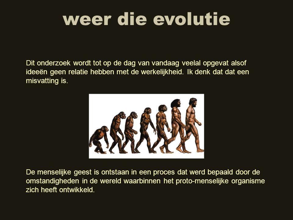 weer die evolutie Dit onderzoek wordt tot op de dag van vandaag veelal opgevat alsof ideeën geen relatie hebben met de werkelijkheid. Ik denk dat dat