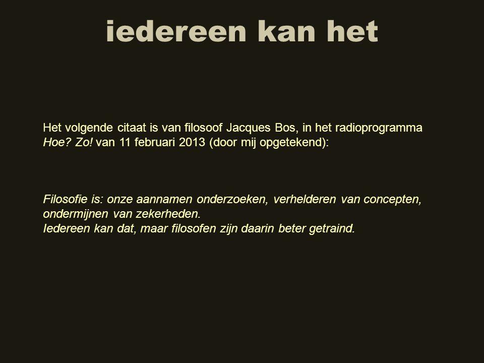 iedereen kan het Het volgende citaat is van filosoof Jacques Bos, in het radioprogramma Hoe? Zo! van 11 februari 2013 (door mij opgetekend): Filosofie