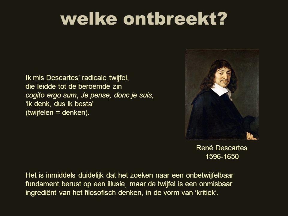 welke ontbreekt? Ik mis Descartes' radicale twijfel, die leidde tot de beroemde zin cogito ergo sum, Je pense, donc je suis, 'ik denk, dus ik besta' (