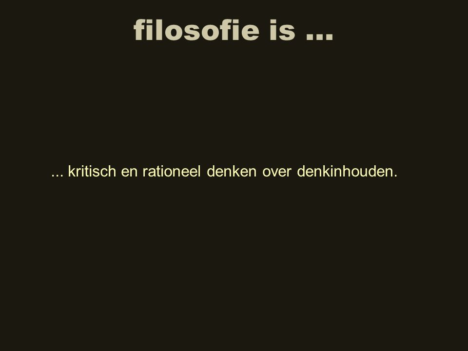 filosofie is...... kritisch en rationeel denken over denkinhouden.