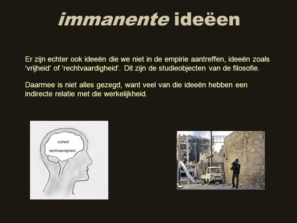 immanente ideëen Er zijn echter ook ideeën die we niet in de empirie aantreffen, ideeën zoals 'vrijheid' of 'rechtvaardigheid'. Dit zijn de studieobje
