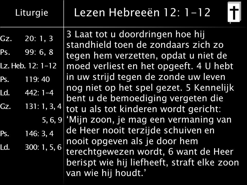 Liturgie Gz.20: 1, 3 Ps.99: 6, 8 Lz. Heb. 12: 1-12 Ps.119: 40 Ld.442: 1-4 Gz.131: 1, 3, 4 5, 6, 9 Ps.146: 3, 4 Ld.300: 1, 5, 6 Lezen Hebreeën 12: 1-12