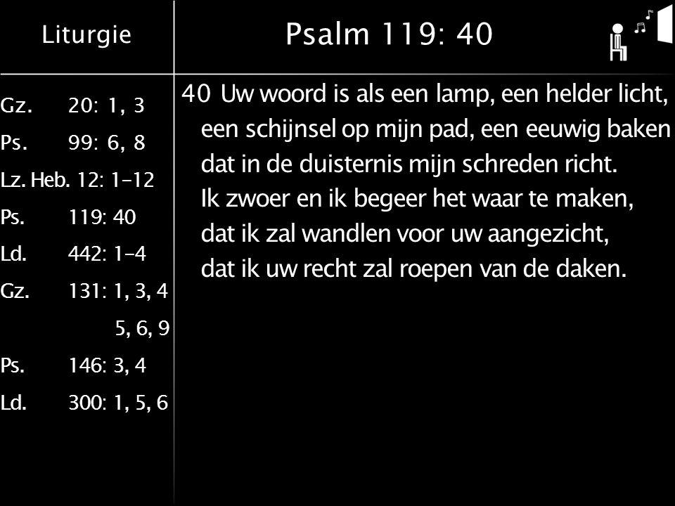 Liturgie Gz.20: 1, 3 Ps.99: 6, 8 Lz. Heb. 12: 1-12 Ps.119: 40 Ld.442: 1-4 Gz.131: 1, 3, 4 5, 6, 9 Ps.146: 3, 4 Ld.300: 1, 5, 6 Psalm 119: 40 40Uw woor