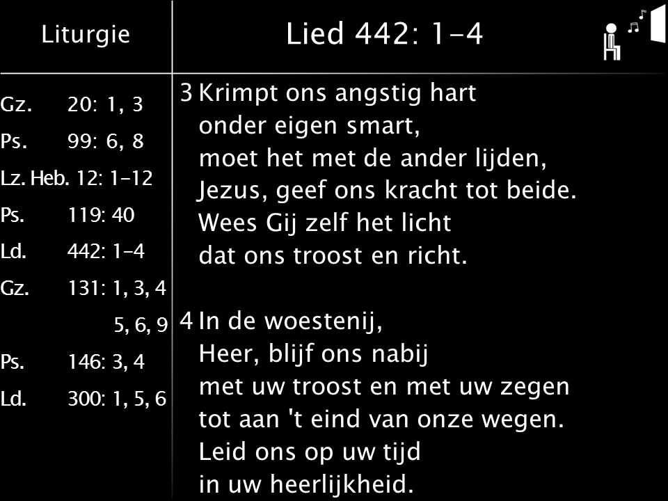 Liturgie Gz.20: 1, 3 Ps.99: 6, 8 Lz. Heb. 12: 1-12 Ps.119: 40 Ld.442: 1-4 Gz.131: 1, 3, 4 5, 6, 9 Ps.146: 3, 4 Ld.300: 1, 5, 6 Lied 442: 1-4 3Krimpt o