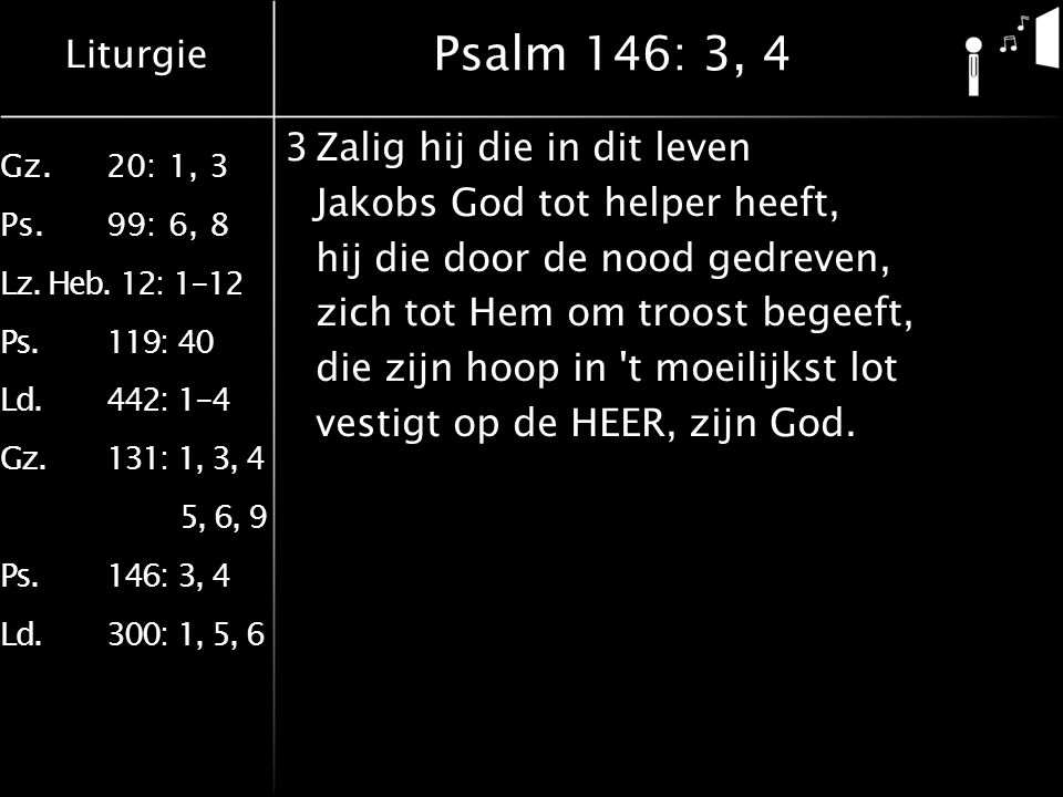Liturgie Gz.20: 1, 3 Ps.99: 6, 8 Lz. Heb. 12: 1-12 Ps.119: 40 Ld.442: 1-4 Gz.131: 1, 3, 4 5, 6, 9 Ps.146: 3, 4 Ld.300: 1, 5, 6 Psalm 146: 3, 4 3Zalig
