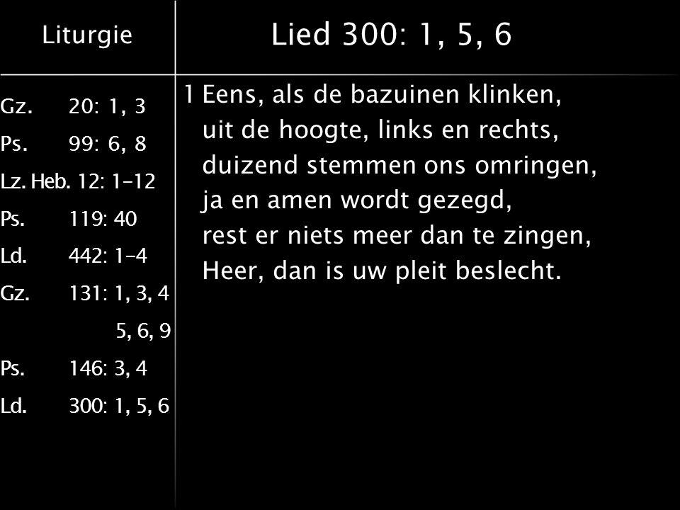 Liturgie Gz.20: 1, 3 Ps.99: 6, 8 Lz. Heb. 12: 1-12 Ps.119: 40 Ld.442: 1-4 Gz.131: 1, 3, 4 5, 6, 9 Ps.146: 3, 4 Ld.300: 1, 5, 6 Lied 300: 1, 5, 6 1Eens