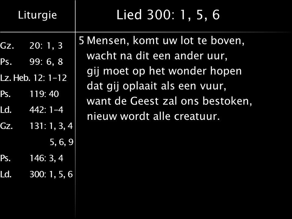 Liturgie Gz.20: 1, 3 Ps.99: 6, 8 Lz. Heb. 12: 1-12 Ps.119: 40 Ld.442: 1-4 Gz.131: 1, 3, 4 5, 6, 9 Ps.146: 3, 4 Ld.300: 1, 5, 6 Lied 300: 1, 5, 6 5Mens