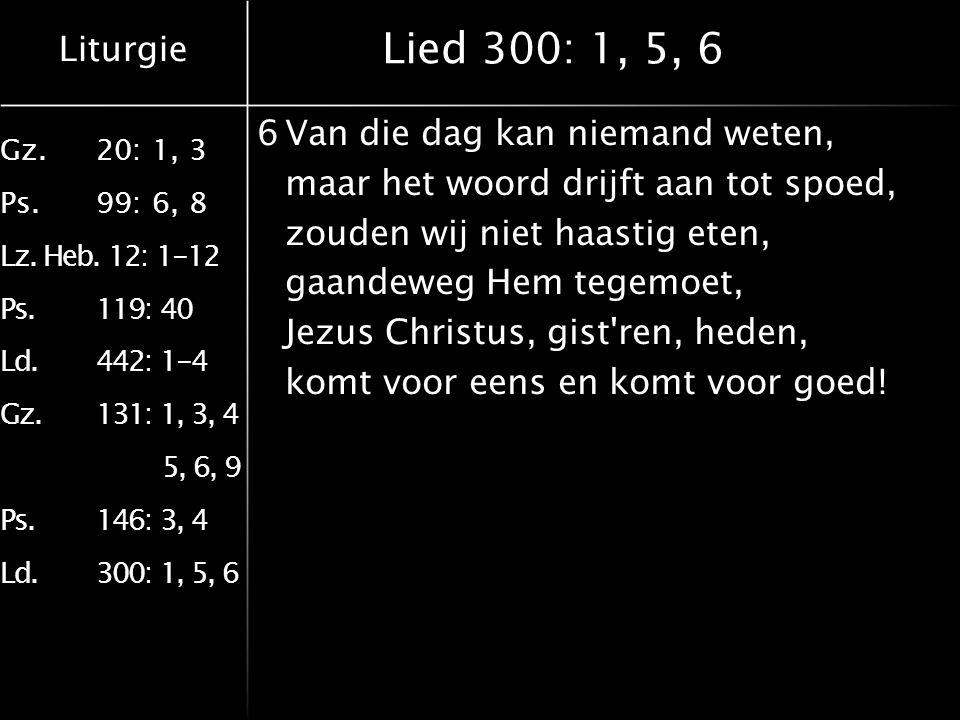 Liturgie Gz.20: 1, 3 Ps.99: 6, 8 Lz. Heb. 12: 1-12 Ps.119: 40 Ld.442: 1-4 Gz.131: 1, 3, 4 5, 6, 9 Ps.146: 3, 4 Ld.300: 1, 5, 6 Lied 300: 1, 5, 6 6Van