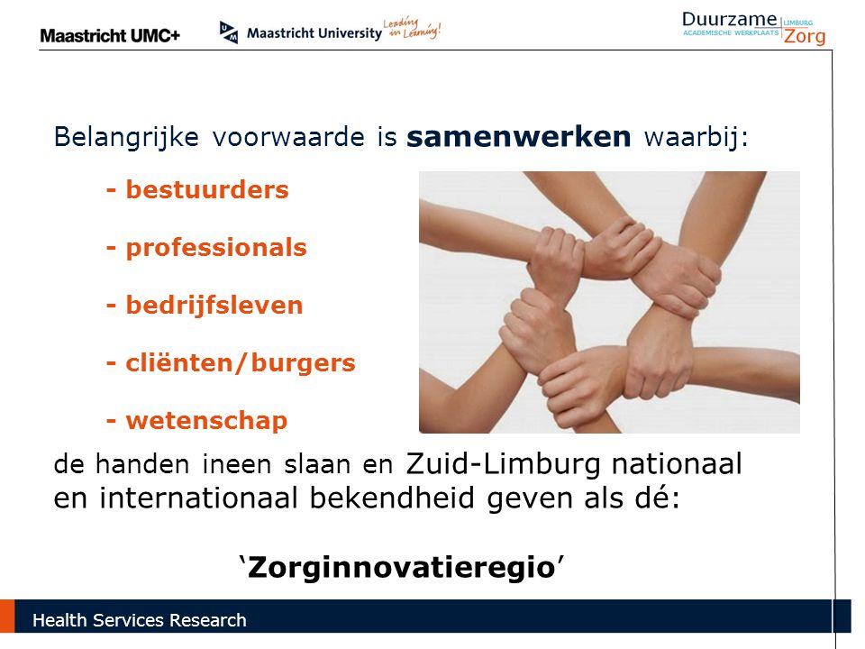 - bestuurders - professionals - bedrijfsleven - cliënten/burgers - wetenschap Belangrijke voorwaarde is samenwerken waarbij: de handen ineen slaan en Zuid-Limburg nationaal en internationaal bekendheid geven als dé: 'Zorginnovatieregio' Health Services Research