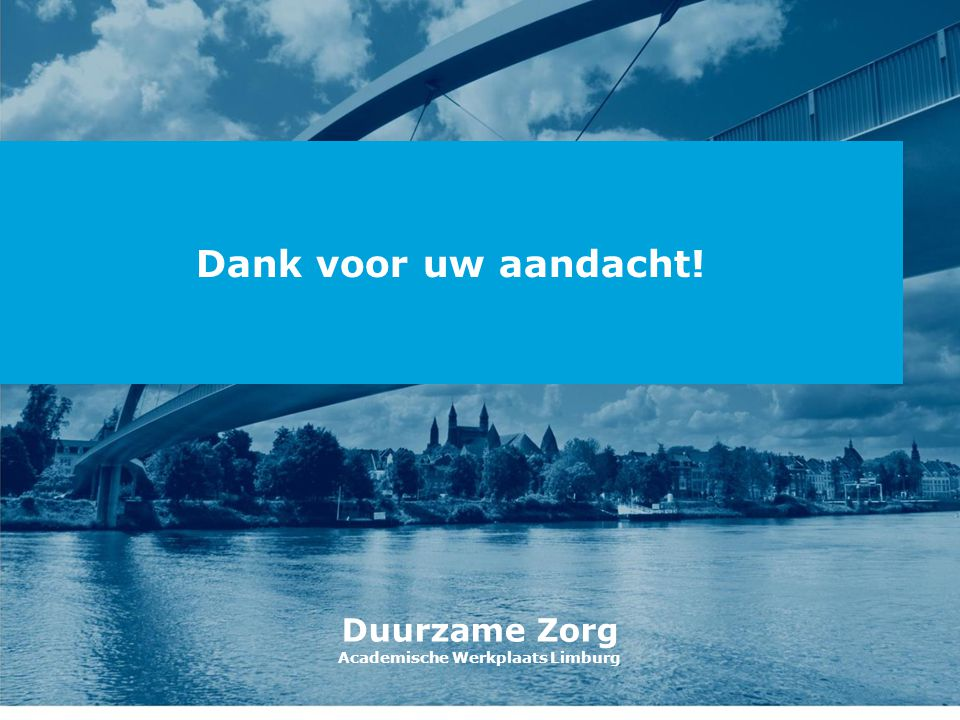 Dank voor uw aandacht! Duurzame Zorg Academische Werkplaats Limburg