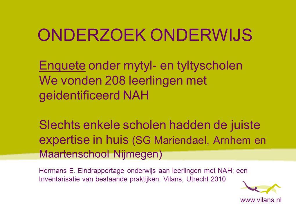www.vilans.nl ONDERZOEK ONDERWIJS Enquete onder mytyl- en tyltyscholen We vonden 208 leerlingen met geidentificeerd NAH Slechts enkele scholen hadden de juiste expertise in huis (SG Mariendael, Arnhem en Maartenschool Nijmegen) Hermans E.