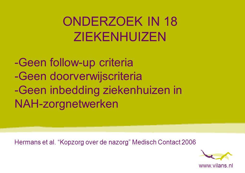 www.vilans.nl ONDERZOEK IN 18 ZIEKENHUIZEN -Geen follow-up criteria -Geen doorverwijscriteria -Geen inbedding ziekenhuizen in NAH-zorgnetwerken Hermans et al.