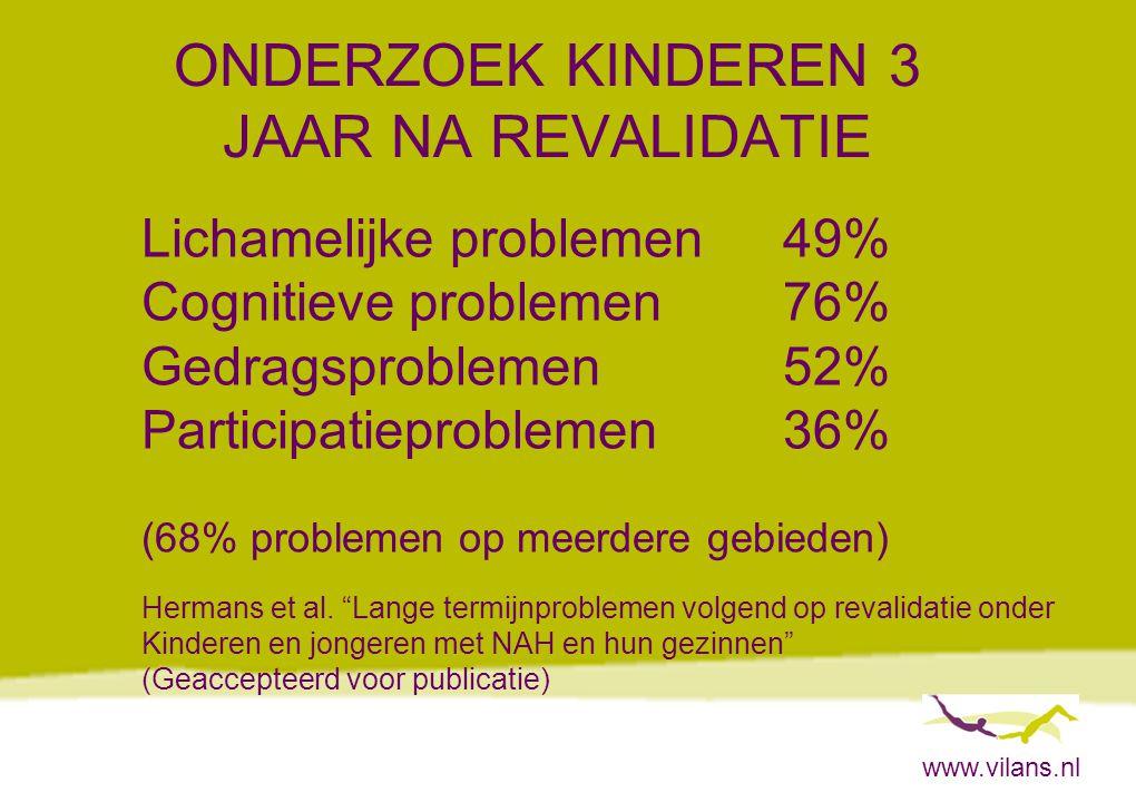 www.vilans.nl ONDERZOEK KINDEREN 3 JAAR NA REVALIDATIE Lichamelijke problemen49% Cognitieve problemen76% Gedragsproblemen52% Participatieproblemen36% (68% problemen op meerdere gebieden) Hermans et al.