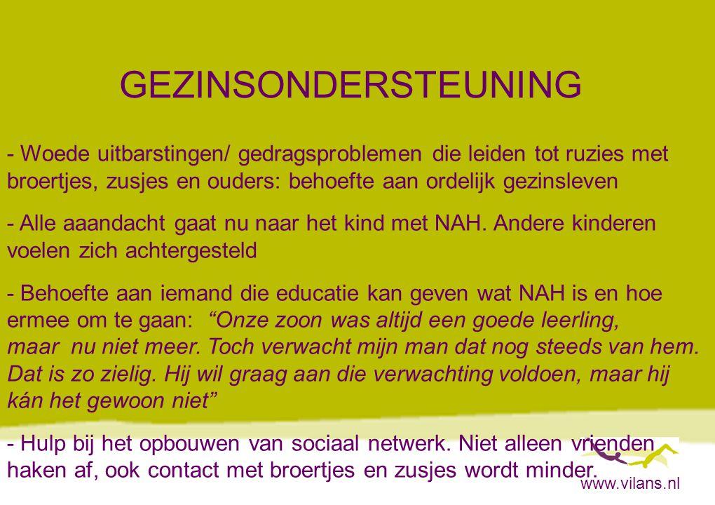 www.vilans.nl GEZINSONDERSTEUNING - Woede uitbarstingen/ gedragsproblemen die leiden tot ruzies met broertjes, zusjes en ouders: behoefte aan ordelijk gezinsleven - Alle aaandacht gaat nu naar het kind met NAH.