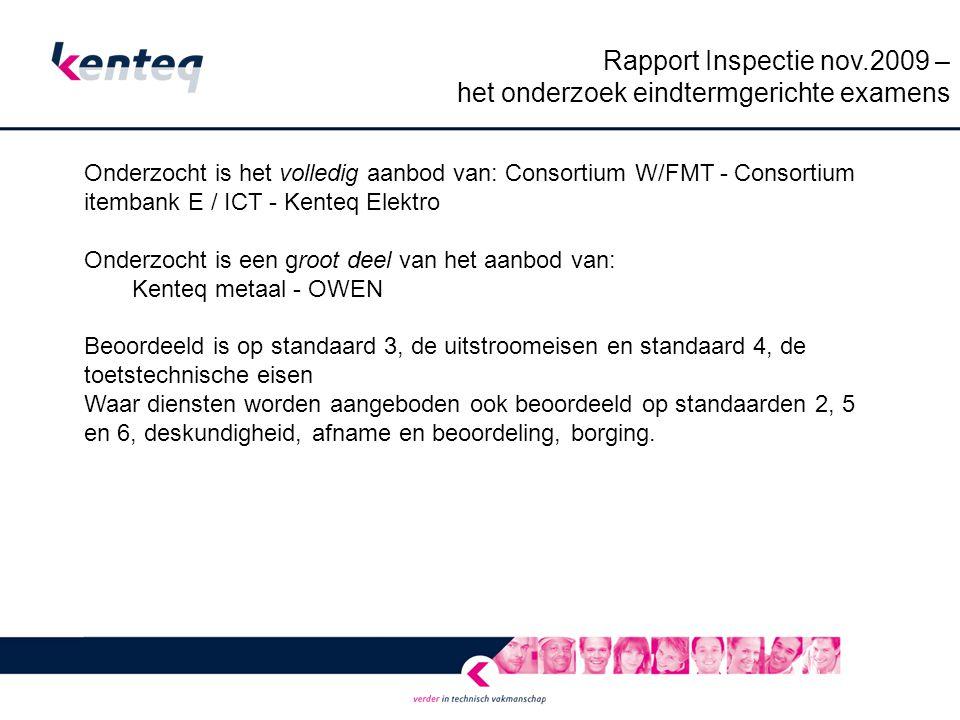 Rapport Inspectie nov.2009 – het onderzoek eindtermgerichte examens Onderzocht is het volledig aanbod van: Consortium W/FMT - Consortium itembank E / ICT - Kenteq Elektro Onderzocht is een groot deel van het aanbod van: Kenteq metaal - OWEN Beoordeeld is op standaard 3, de uitstroomeisen en standaard 4, de toetstechnische eisen Waar diensten worden aangeboden ook beoordeeld op standaarden 2, 5 en 6, deskundigheid, afname en beoordeling, borging.