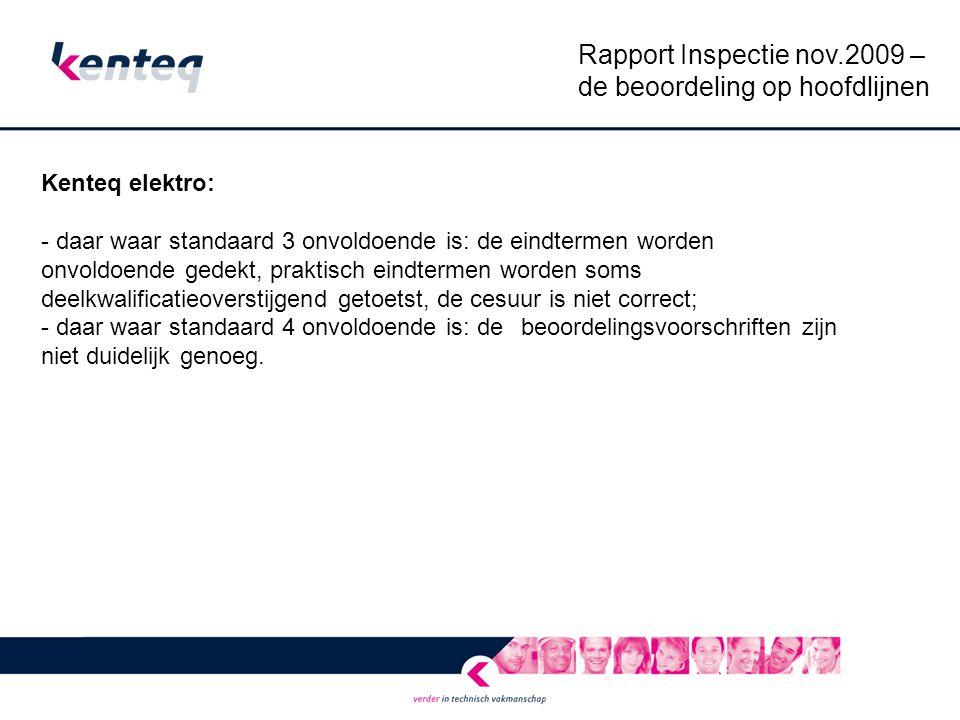 Rapport Inspectie nov.2009 – de beoordeling op hoofdlijnen Kenteq elektro: - daar waar standaard 3 onvoldoende is: de eindtermen worden onvoldoende gedekt, praktisch eindtermen worden soms deelkwalificatieoverstijgend getoetst, de cesuur is niet correct; - daar waar standaard 4 onvoldoende is: de beoordelingsvoorschriften zijn niet duidelijk genoeg.