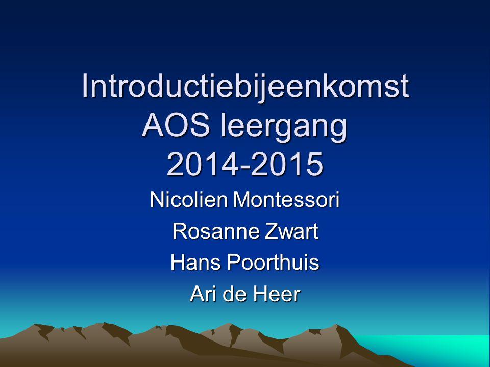 Introductiebijeenkomst AOS leergang 2014-2015 Nicolien Montessori Rosanne Zwart Hans Poorthuis Ari de Heer