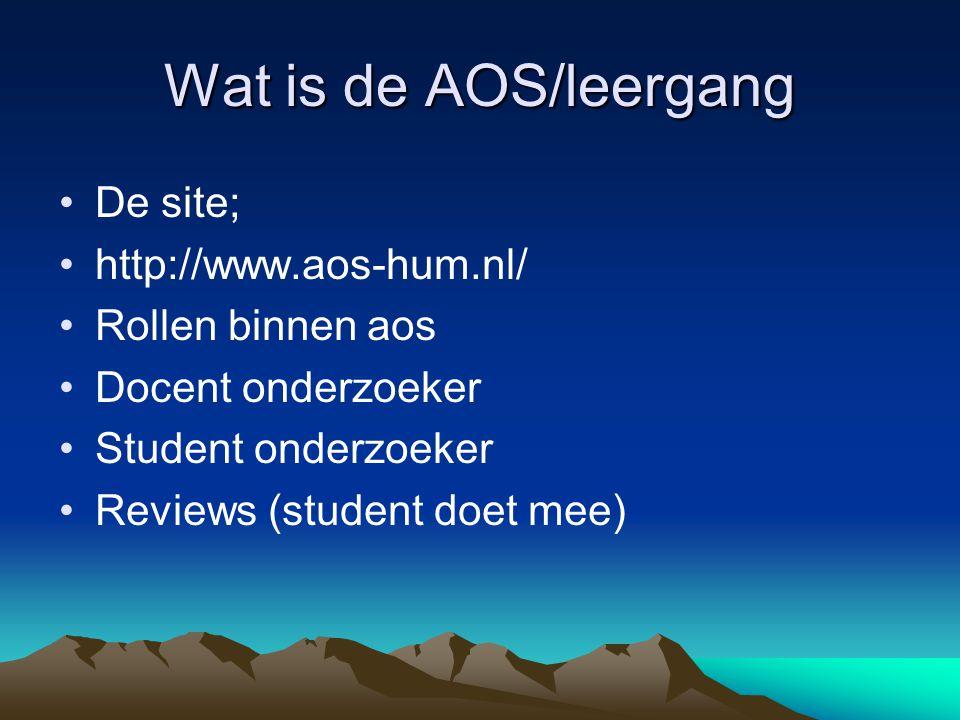 Wat is de AOS/leergang De site; http://www.aos-hum.nl/ Rollen binnen aos Docent onderzoeker Student onderzoeker Reviews (student doet mee)